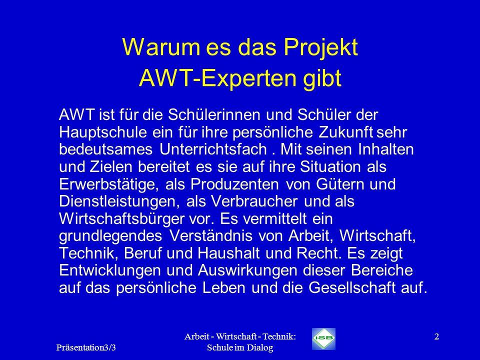 Präsentation3/3 Arbeit - Wirtschaft - Technik: Schule im Dialog 2 Warum es das Projekt AWT-Experten gibt AWT ist für die Schülerinnen und Schüler der