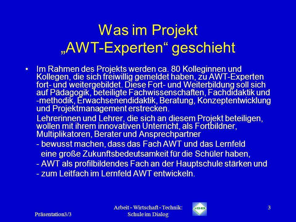 Präsentation3/3 Arbeit - Wirtschaft - Technik: Schule im Dialog 3 Was im Projekt AWT-Experten geschieht Im Rahmen des Projekts werden ca. 80 Kolleginn