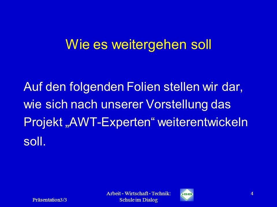 Präsentation3/3 Arbeit - Wirtschaft - Technik: Schule im Dialog 4 Wie es weitergehen soll Auf den folgenden Folien stellen wir dar, wie sich nach unse