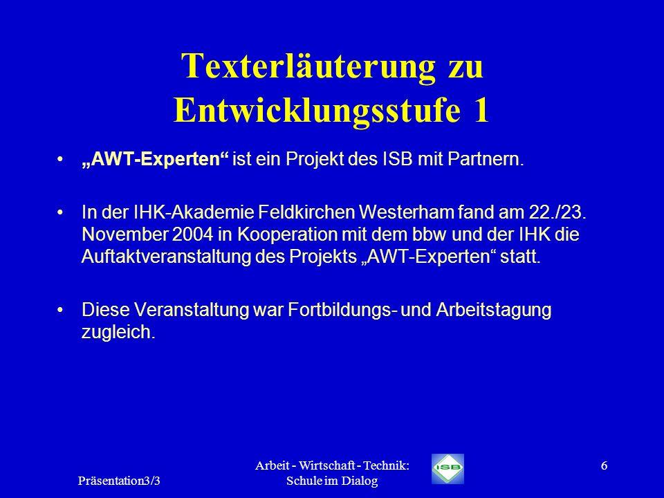 Präsentation3/3 Arbeit - Wirtschaft - Technik: Schule im Dialog 6 Texterläuterung zu Entwicklungsstufe 1 AWT-Experten ist ein Projekt des ISB mit Part