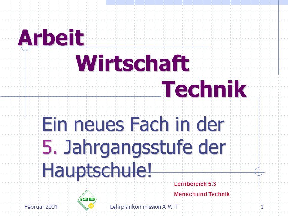 Februar 2004Lehrplankommission A-W-T1 Arbeit Wirtschaft Technik Ein neues Fach in der 5. Jahrgangsstufe der Hauptschule! Lernbereich 5.3 Mensch und Te