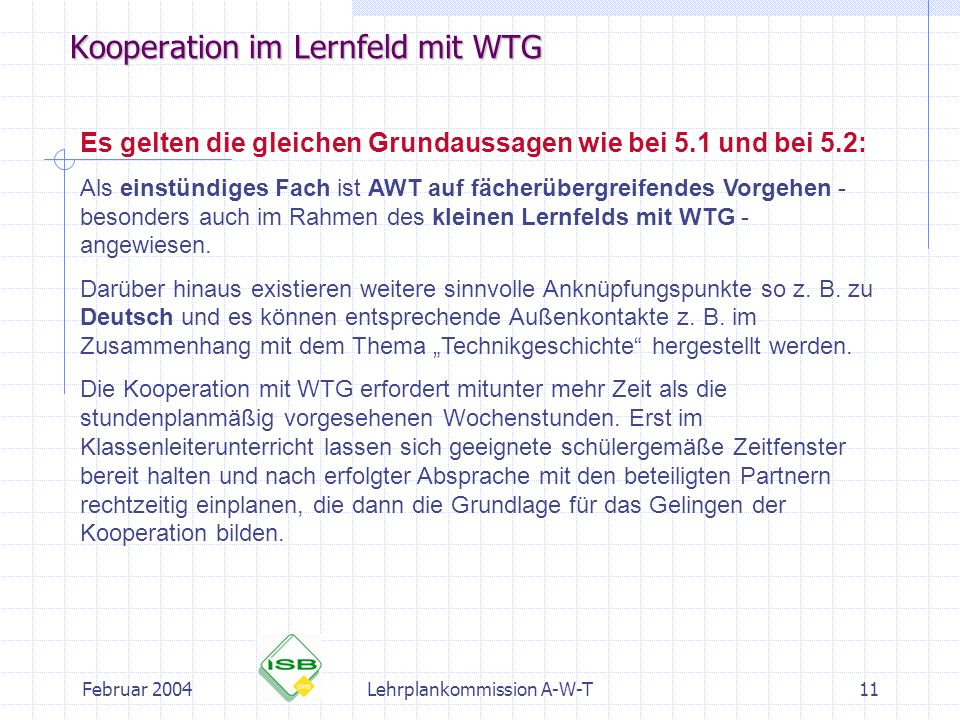 Februar 2004Lehrplankommission A-W-T11 Kooperation im Lernfeld mit WTG Es gelten die gleichen Grundaussagen wie bei 5.1 und bei 5.2: Als einstündiges