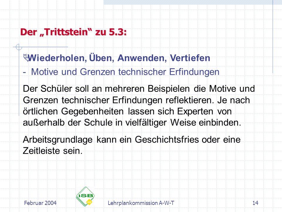 Februar 2004Lehrplankommission A-W-T14 Wiederholen, Üben, Anwenden, Vertiefen - Motive und Grenzen technischer Erfindungen Der Schüler soll an mehrere