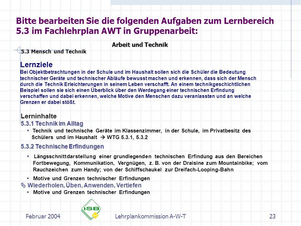 Februar 2004Lehrplankommission A-W-T23 Bitte bearbeiten Sie die folgenden Aufgaben zum Lernbereich 5.3 im Fachlehrplan AWT in Gruppenarbeit: Arbeit un