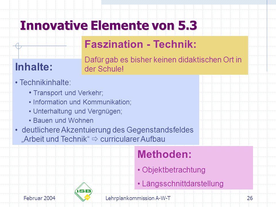 Februar 2004Lehrplankommission A-W-T26 Innovative Elemente von 5.3 Inhalte: Technikinhalte: Transport und Verkehr; Information und Kommunikation; Unte
