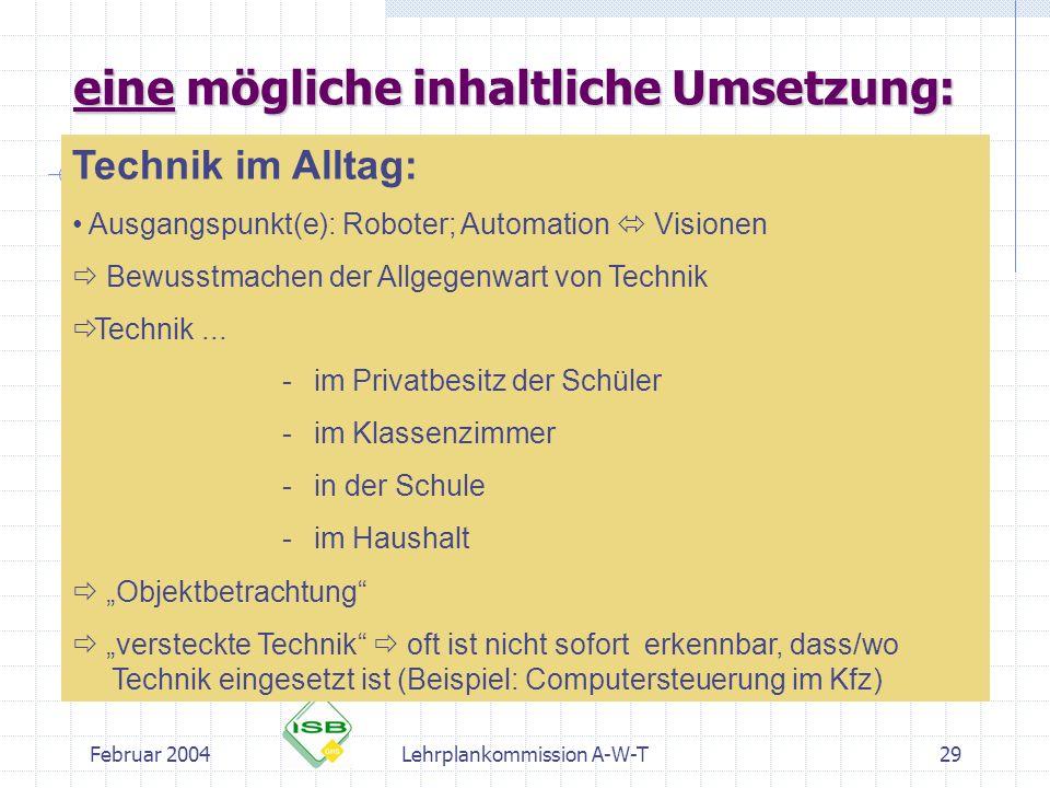 Februar 2004Lehrplankommission A-W-T29 eine mögliche inhaltliche Umsetzung: Technik im Alltag: Ausgangspunkt(e): Roboter; Automation Visionen Bewusstm