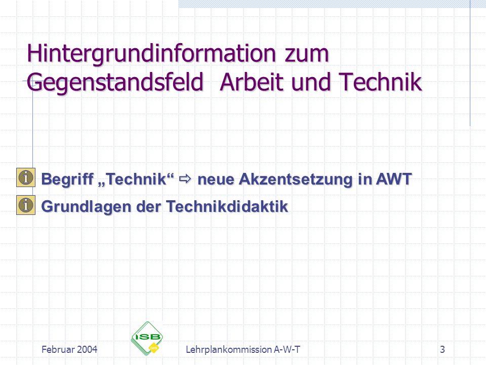 Februar 2004Lehrplankommission A-W-T3 Hintergrundinformation zum Gegenstandsfeld Arbeit und Technik Begriff Technik neue Akzentsetzung in AWT Grundlag