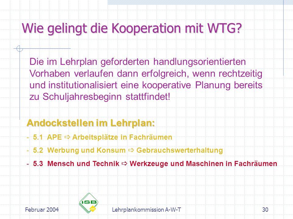Februar 2004Lehrplankommission A-W-T30 Wie gelingt die Kooperation mit WTG? Die im Lehrplan geforderten handlungsorientierten Vorhaben verlaufen dann