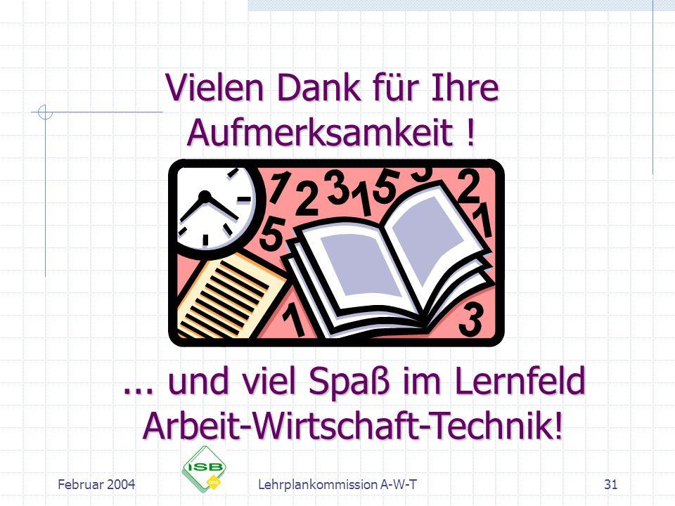 Februar 2004Lehrplankommission A-W-T31 Vielen Dank für Ihre Aufmerksamkeit !... und viel Spaß im Lernfeld Arbeit-Wirtschaft-Technik!
