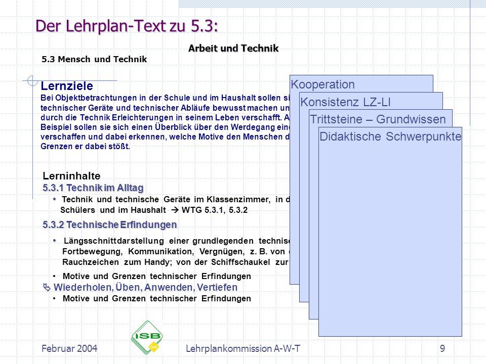 Februar 2004Lehrplankommission A-W-T9 Der Lehrplan-Text zu 5.3: Arbeit und Technik 5.3 Mensch und Technik Lernziele Bei Objektbetrachtungen in der Sch