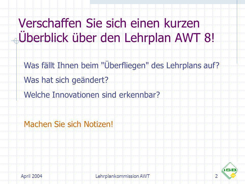 April 2004Lehrplankommission AWT3 Der Mittelpunkt von Arbeit-Wirtschaft- Technik in der Jahrgangsstufe 8: Begegnungen mit der Arbeitswelt + Berufswahl Berufswahlvorbereitung (8.3) Betriebspraktika (8.3) Betriebserkundungen (8.1)