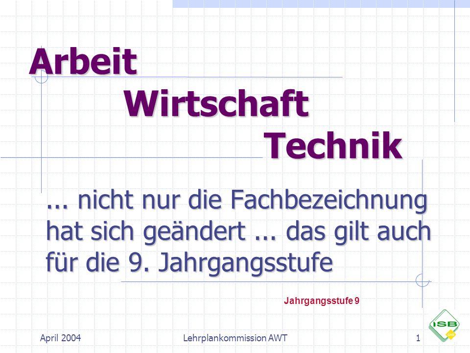 April 2004Lehrplankommission AWT1 Arbeit Wirtschaft Technik... nicht nur die Fachbezeichnung hat sich geändert... das gilt auch für die 9. Jahrgangsst