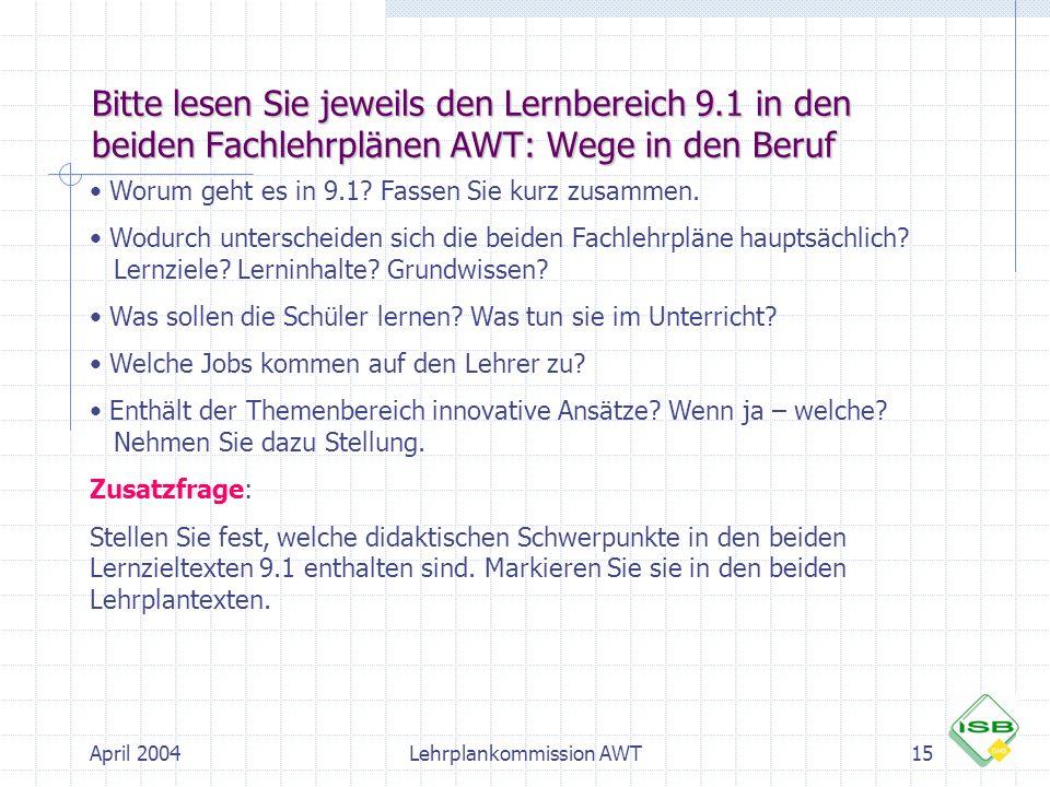 April 2004Lehrplankommission AWT15 Bitte lesen Sie jeweils den Lernbereich 9.1 in den beiden Fachlehrplänen AWT: Wege in den Beruf Worum geht es in 9.