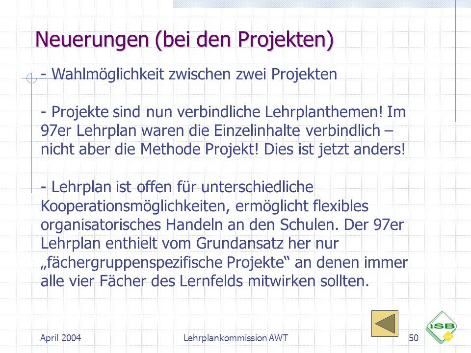 April 2004Lehrplankommission AWT50 Neuerungen (bei den Projekten) - Wahlmöglichkeit zwischen zwei Projekten - Projekte sind nun verbindliche Lehrplant
