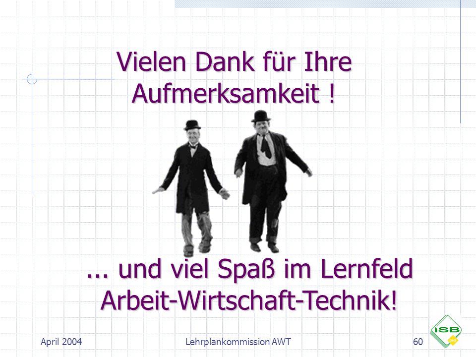 April 2004Lehrplankommission AWT60 Vielen Dank für Ihre Aufmerksamkeit !... und viel Spaß im Lernfeld Arbeit-Wirtschaft-Technik!