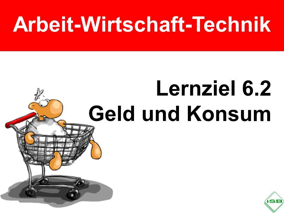 Arbeit-Wirtschaft-Technik Lernziel 6.2 Geld und Konsum