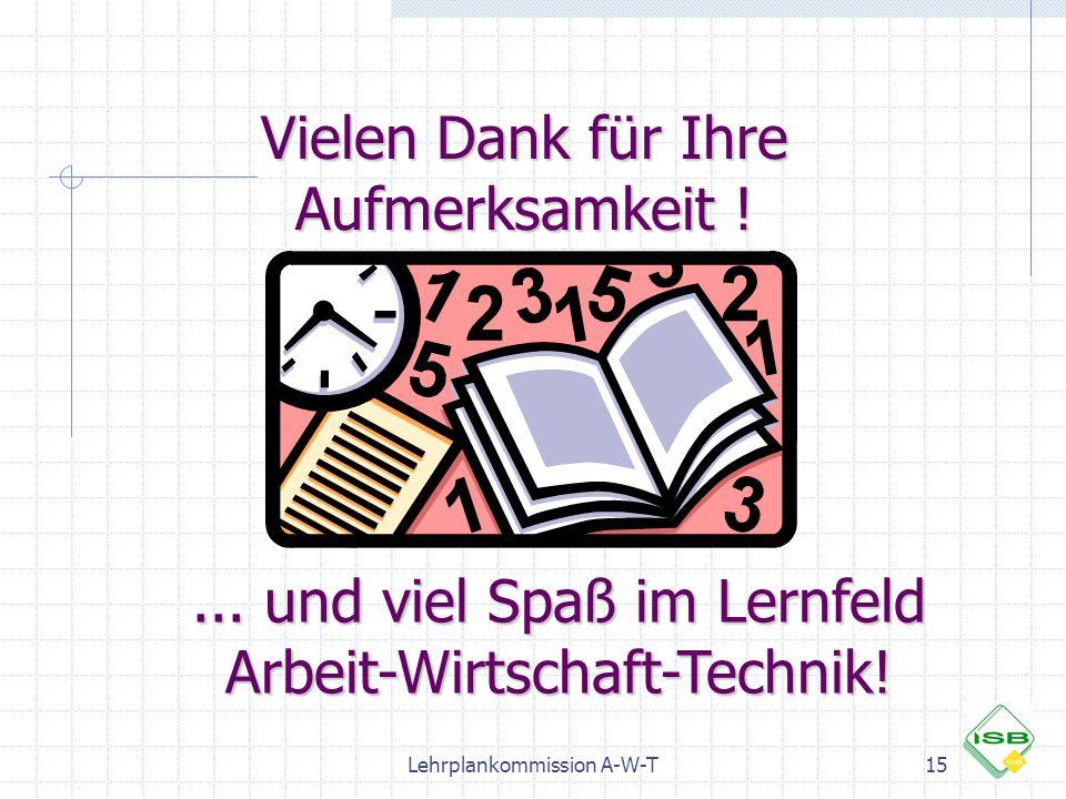 Lehrplankommission A-W-T15 Vielen Dank für Ihre Aufmerksamkeit !... und viel Spaß im Lernfeld Arbeit-Wirtschaft-Technik!