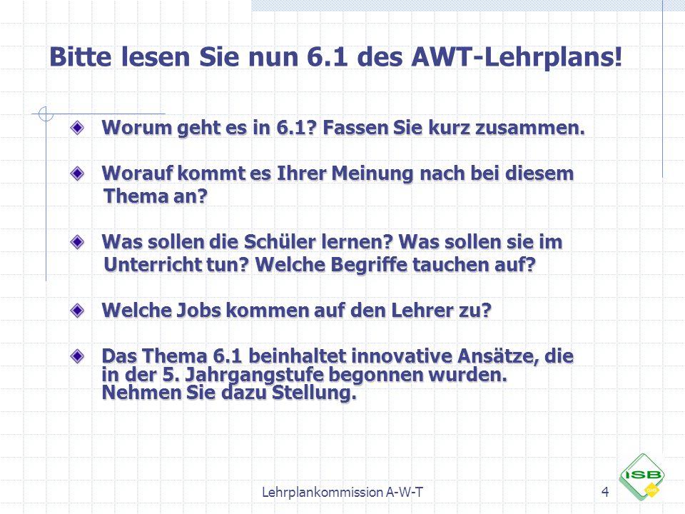 Lehrplankommission A-W-T5 Lehrplantext 6.1 AWT Vorbemerkung Die Fächer Arbeit-Wirtschaft-Technik und Werken/Textiles Gestalten bilden zusammen das Lernfeld Arbeit – Wirtschaft – Technik.
