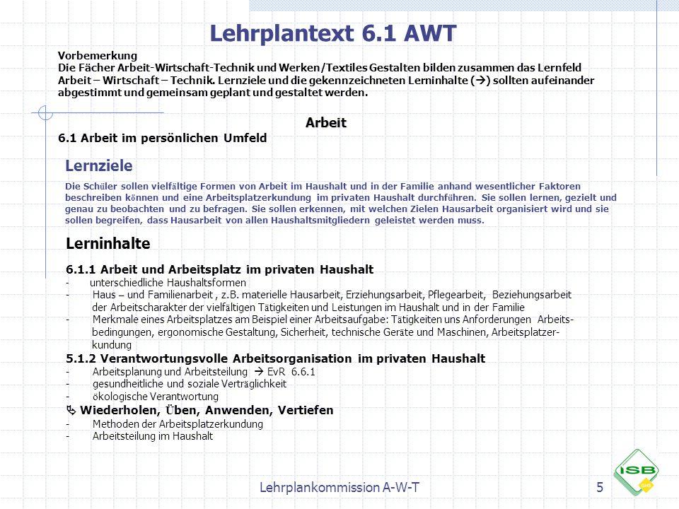 Lehrplankommission A-W-T5 Lehrplantext 6.1 AWT Vorbemerkung Die Fächer Arbeit-Wirtschaft-Technik und Werken/Textiles Gestalten bilden zusammen das Ler