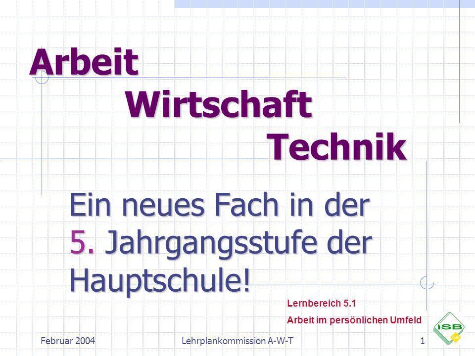 Februar 2004Lehrplankommission A-W-T1 Arbeit Wirtschaft Technik Ein neues Fach in der 5. Jahrgangsstufe der Hauptschule! Lernbereich 5.1 Arbeit im per