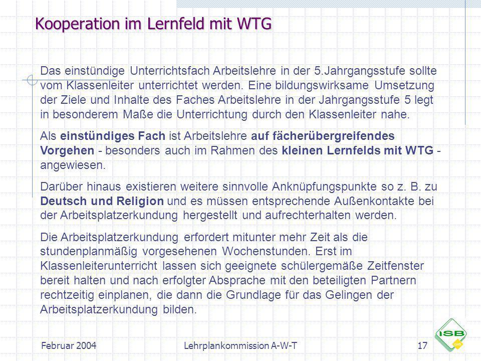 Februar 2004Lehrplankommission A-W-T17 Kooperation im Lernfeld mit WTG Das einstündige Unterrichtsfach Arbeitslehre in der 5.Jahrgangsstufe sollte vom