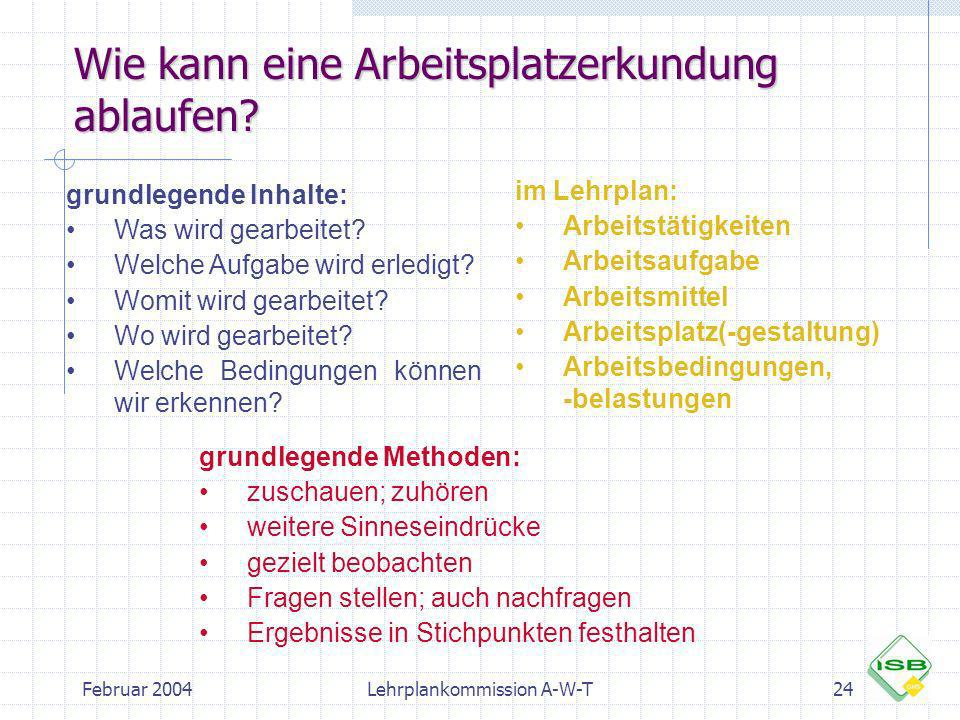 Februar 2004Lehrplankommission A-W-T24 Wie kann eine Arbeitsplatzerkundung ablaufen? grundlegende Inhalte: Was wird gearbeitet? Welche Aufgabe wird er