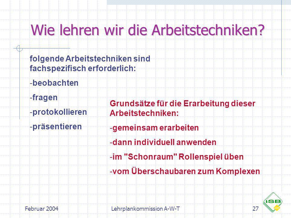 Februar 2004Lehrplankommission A-W-T27 Wie lehren wir die Arbeitstechniken? folgende Arbeitstechniken sind fachspezifisch erforderlich: -beobachten -f