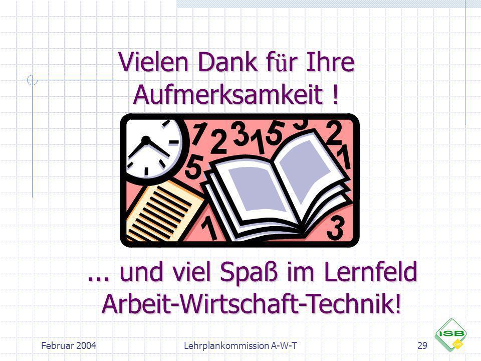 Februar 2004Lehrplankommission A-W-T29 Vielen Dank f ü r Ihre Aufmerksamkeit !... und viel Spaß im Lernfeld Arbeit-Wirtschaft-Technik!