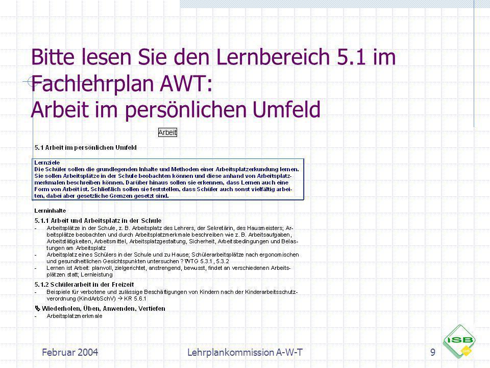 Februar 2004Lehrplankommission A-W-T9 Bitte lesen Sie den Lernbereich 5.1 im Fachlehrplan AWT: Arbeit im persönlichen Umfeld