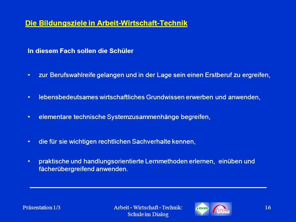 Präsentation 1/3Arbeit - Wirtschaft - Technik: Schule im Dialog 16 Die Bildungsziele in Arbeit-Wirtschaft-Technik In diesem Fach sollen die Schüler zu