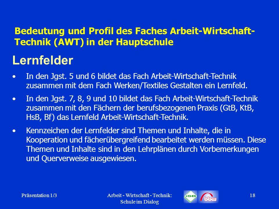 Präsentation 1/3Arbeit - Wirtschaft - Technik: Schule im Dialog 18 Bedeutung und Profil des Faches Arbeit-Wirtschaft- Technik (AWT) in der Hauptschule