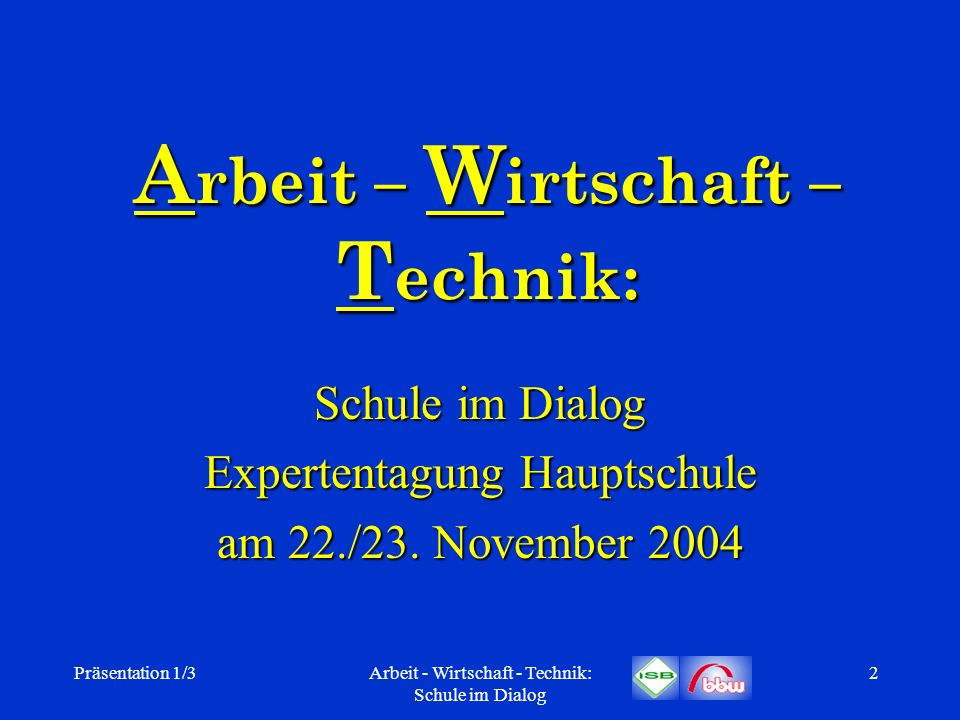 Präsentation 1/3Arbeit - Wirtschaft - Technik: Schule im Dialog 2 A rbeit – W irtschaft – T echnik: Schule im Dialog Expertentagung Hauptschule am 22.