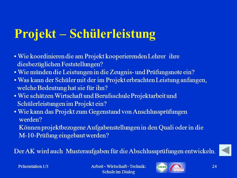 Präsentation 1/3Arbeit - Wirtschaft - Technik: Schule im Dialog 24 Projekt – Schülerleistung Wie koordinieren die am Projekt kooperierenden Lehrer ihr