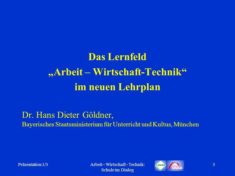Präsentation 1/3Arbeit - Wirtschaft - Technik: Schule im Dialog 3 Dr. Hans Dieter Göldner, Bayerisches Staatsministerium für Unterricht und Kultus, Mü