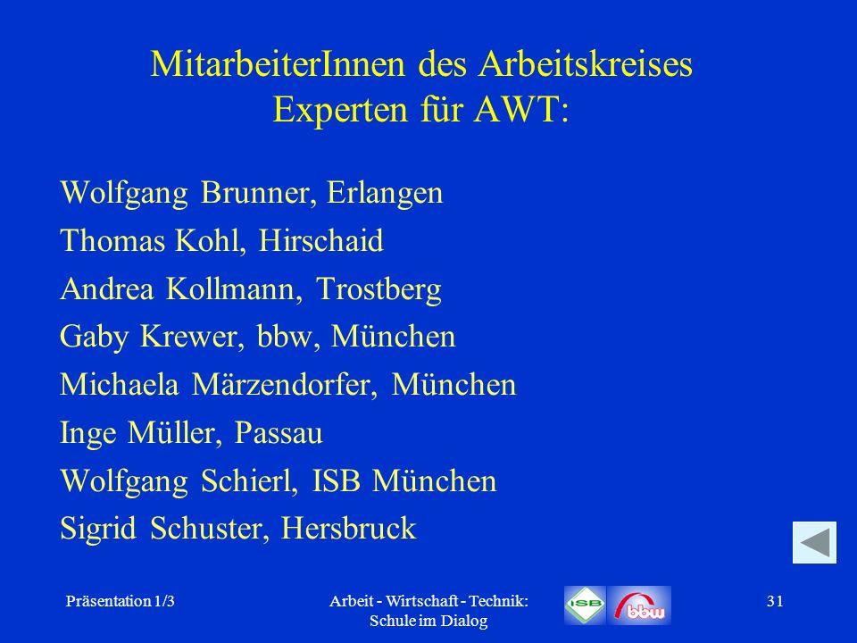 Präsentation 1/3Arbeit - Wirtschaft - Technik: Schule im Dialog 31 MitarbeiterInnen des Arbeitskreises Experten für AWT: Wolfgang Brunner, Erlangen Th