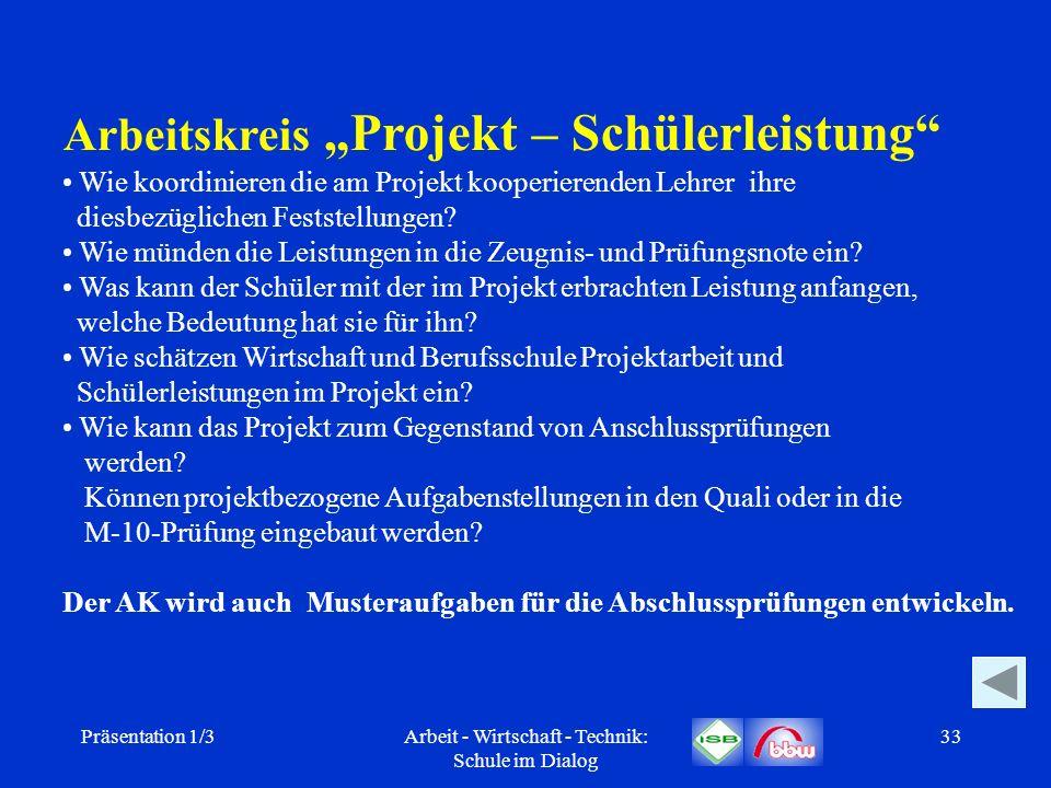Präsentation 1/3Arbeit - Wirtschaft - Technik: Schule im Dialog 33 Arbeitskreis Projekt – Schülerleistung Wie koordinieren die am Projekt kooperierend
