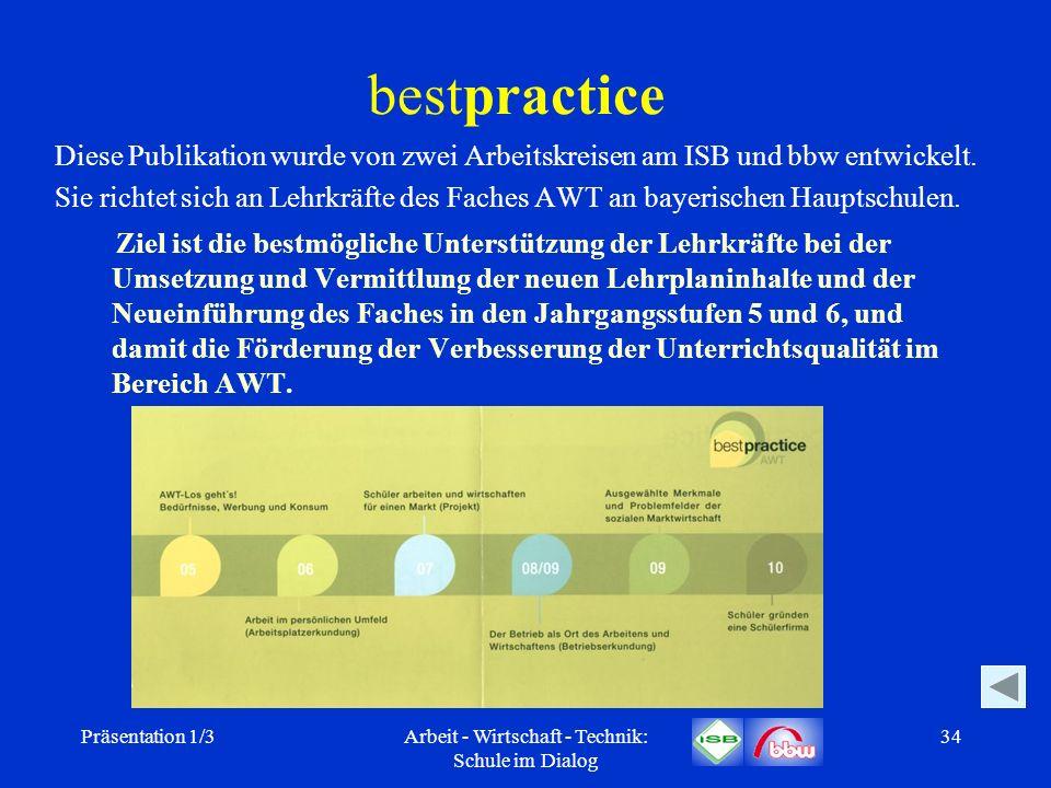 Präsentation 1/3Arbeit - Wirtschaft - Technik: Schule im Dialog 34 bestpractice Diese Publikation wurde von zwei Arbeitskreisen am ISB und bbw entwick