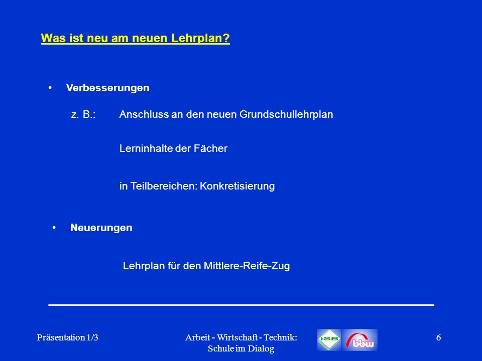 Präsentation 1/3Arbeit - Wirtschaft - Technik: Schule im Dialog 6 Was ist neu am neuen Lehrplan? Neuerungen Verbesserungen z. B.:Anschluss an den neue