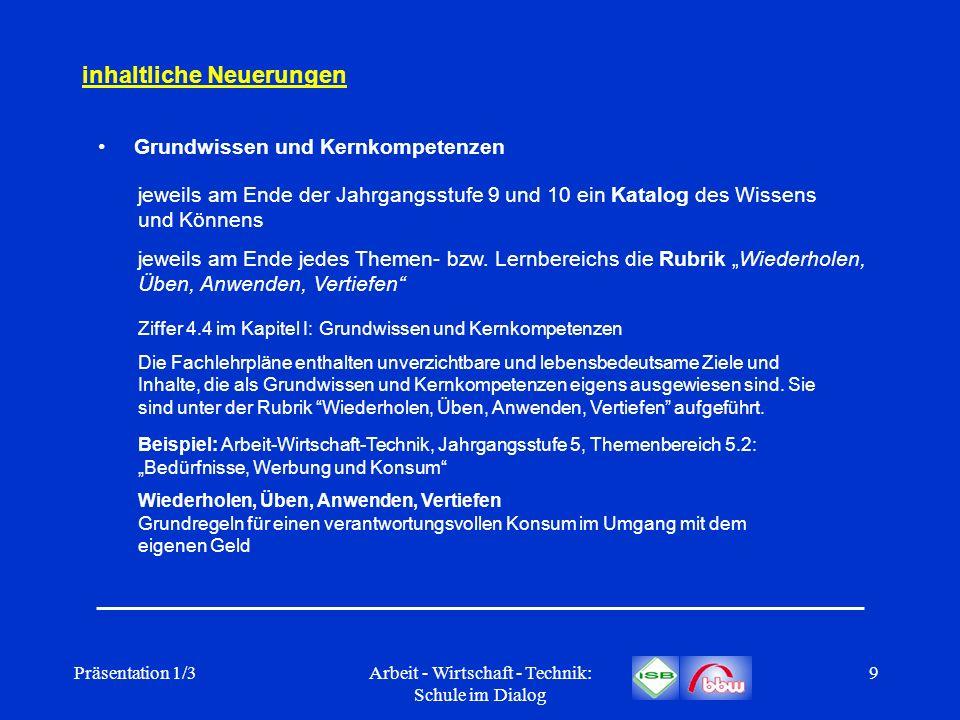Präsentation 1/3Arbeit - Wirtschaft - Technik: Schule im Dialog 9 inhaltliche Neuerungen Grundwissen und Kernkompetenzen jeweils am Ende der Jahrgangs
