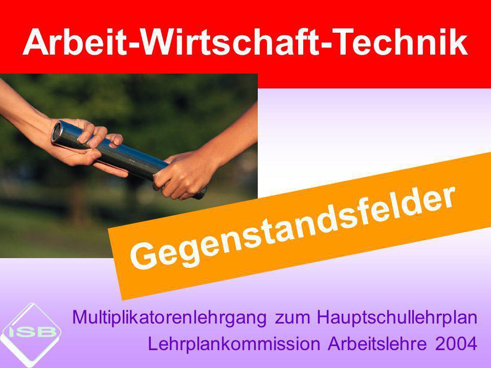 Multiplikatorenlehrgang zum Hauptschullehrplan Lehrplankommission Arbeitslehre 2004 Arbeit-Wirtschaft-Technik Gegenstandsfelder