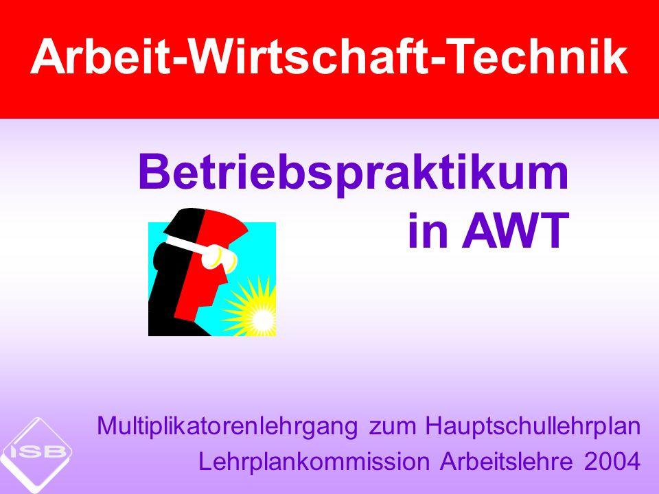 Betriebspraktikum in AWT Multiplikatorenlehrgang zum Hauptschullehrplan Lehrplankommission Arbeitslehre 2004 Arbeit-Wirtschaft-Technik
