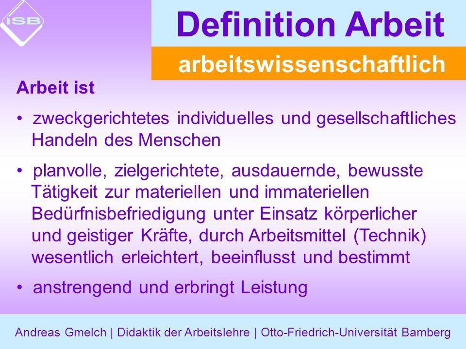 Andreas Gmelch | Didaktik der Arbeitslehre | Otto-Friedrich-Universität Bamberg Definition Arbeit Arbeit ist zweckgerichtetes individuelles und gesell