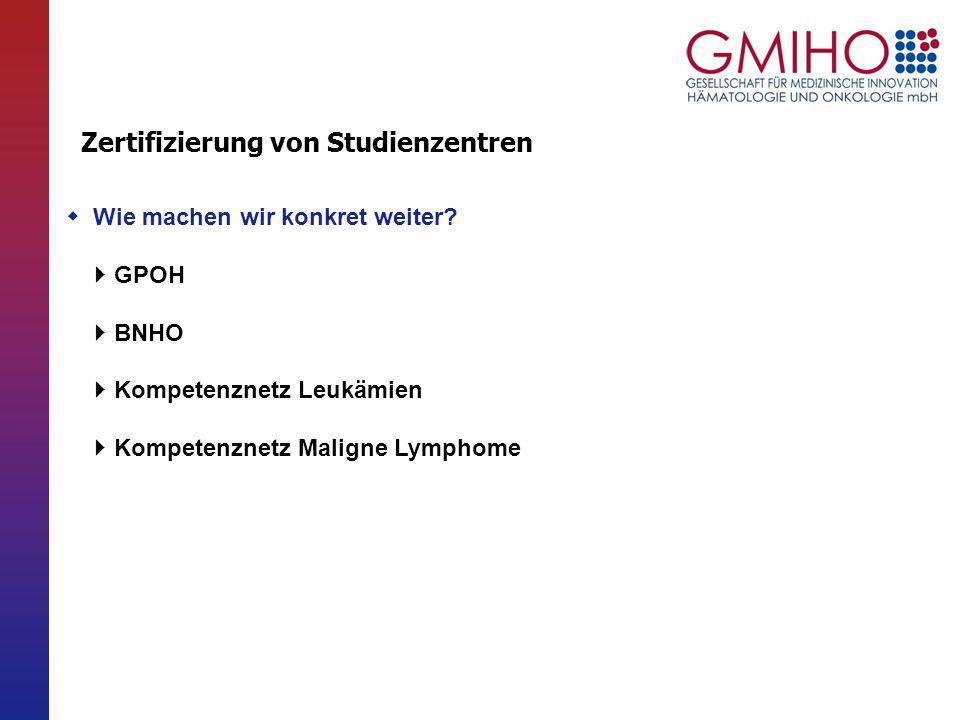 Wie machen wir konkret weiter? GPOH BNHO Kompetenznetz Leukämien Kompetenznetz Maligne Lymphome Zertifizierung von Studienzentren