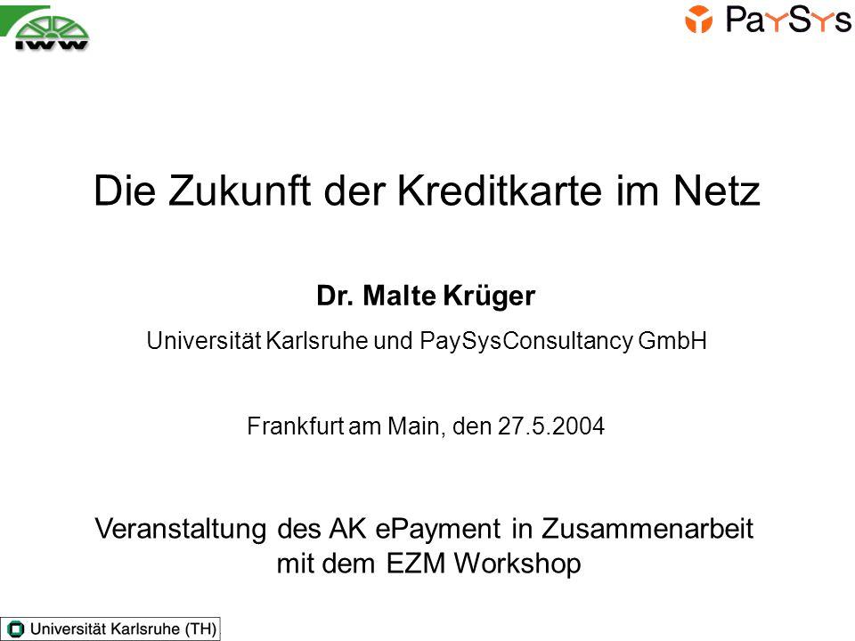 Die Zukunft der Kreditkarte im Netz Veranstaltung des AK ePayment in Zusammenarbeit mit dem EZM Workshop Dr. Malte Krüger Universität Karlsruhe und Pa