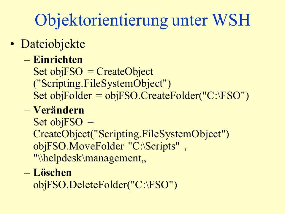 Objektorientierung unter WSH Dateiobjekte –Einrichten Set objFSO = CreateObject ( Scripting.FileSystemObject ) Set objFolder = objFSO.CreateFolder( C:\FSO ) –Verändern Set objFSO = CreateObject( Scripting.FileSystemObject ) objFSO.MoveFolder C:\Scripts , \\helpdesk\management –Löschen objFSO.DeleteFolder( C:\FSO )
