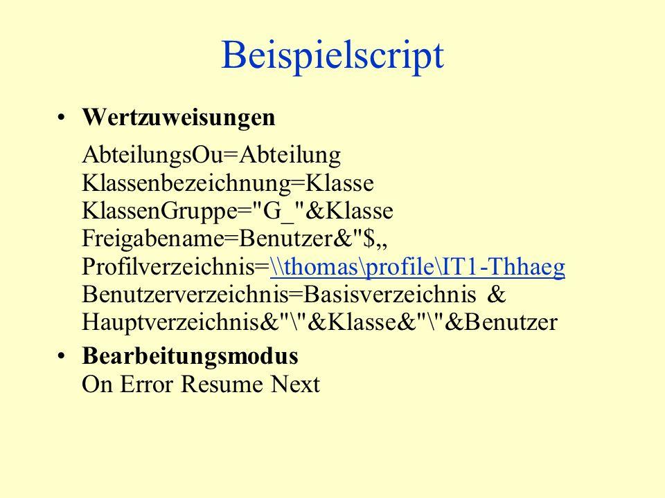 Beispielscript Wertzuweisungen AbteilungsOu=Abteilung Klassenbezeichnung=Klasse KlassenGruppe= G_ &Klasse Freigabename=Benutzer& $ Profilverzeichnis=\\thomas\profile\IT1-Thhaeg Benutzerverzeichnis=Basisverzeichnis & Hauptverzeichnis& \ &Klasse& \ &Benutzer\\thomas\profile\IT1-Thhaeg Bearbeitungsmodus On Error Resume Next