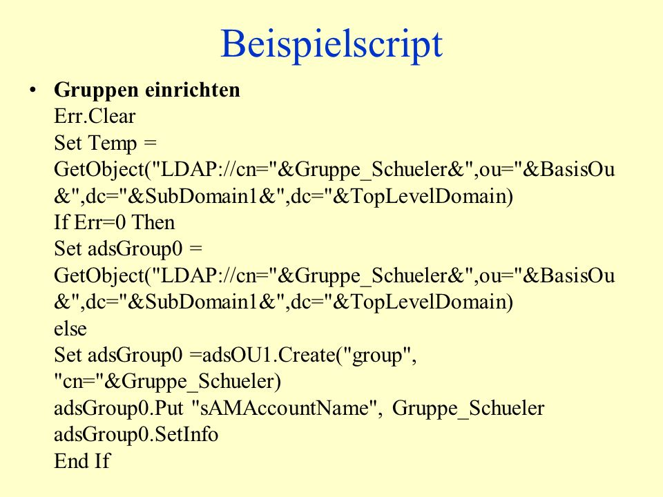 Beispielscript Gruppen einrichten Err.Clear Set Temp = GetObject( LDAP://cn= &Gruppe_Schueler& ,ou= &BasisOu & ,dc= &SubDomain1& ,dc= &TopLevelDomain) If Err=0 Then Set adsGroup0 = GetObject( LDAP://cn= &Gruppe_Schueler& ,ou= &BasisOu & ,dc= &SubDomain1& ,dc= &TopLevelDomain) else Set adsGroup0 =adsOU1.Create( group , cn= &Gruppe_Schueler) adsGroup0.Put sAMAccountName , Gruppe_Schueler adsGroup0.SetInfo End If