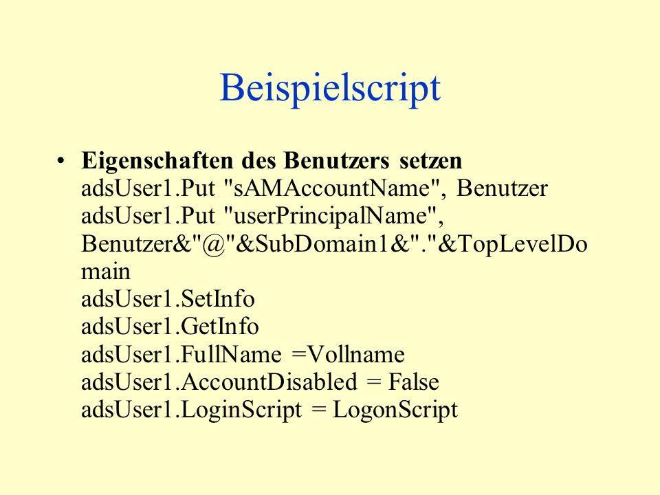 Beispielscript Eigenschaften des Benutzers setzen adsUser1.Put sAMAccountName , Benutzer adsUser1.Put userPrincipalName , Benutzer& @ &SubDomain1& . &TopLevelDo main adsUser1.SetInfo adsUser1.GetInfo adsUser1.FullName =Vollname adsUser1.AccountDisabled = False adsUser1.LoginScript = LogonScript