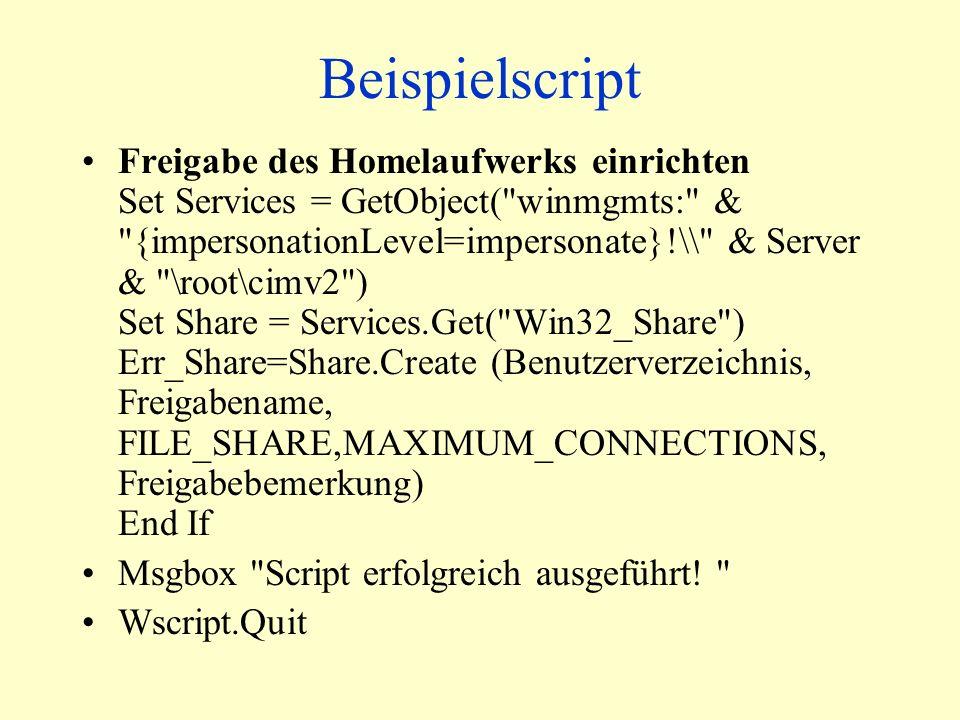 Beispielscript Freigabe des Homelaufwerks einrichten Set Services = GetObject( winmgmts: & {impersonationLevel=impersonate}!\\ & Server & \root\cimv2 ) Set Share = Services.Get( Win32_Share ) Err_Share=Share.Create (Benutzerverzeichnis, Freigabename, FILE_SHARE,MAXIMUM_CONNECTIONS, Freigabebemerkung) End If Msgbox Script erfolgreich ausgeführt.