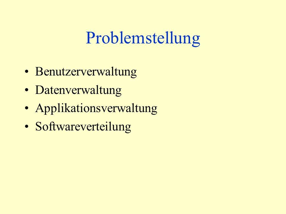Problemstellung Benutzerverwaltung Datenverwaltung Applikationsverwaltung Softwareverteilung